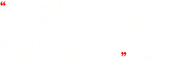 """...it is widely underestimated just how much a well designed building can improve your quality of life at home & work. It is our goal to make good design accessible to all..."" w.milne"